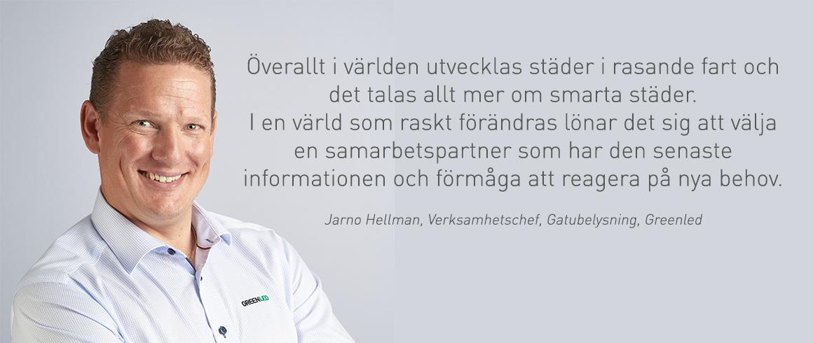 . I en värld som raskt förändras lönar det sig att välja en samarbetspartner som har den senaste informationen och förmåga att reagera på nya behov, säger Jarno Hellman, Verksamhetschef, Gatubelysning, Greenled.